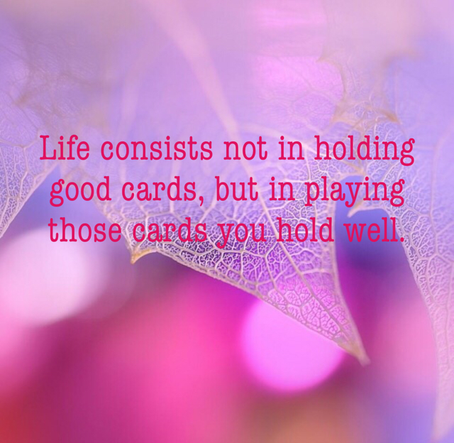 Life consists not in holding good cards, but in playing those cards you hold well.