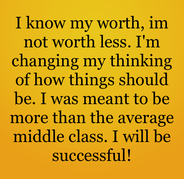 I know my worth, im not worth less. I'm changing my thinking of how things should be. I was meant to be more than the average middle class. I will be successful!