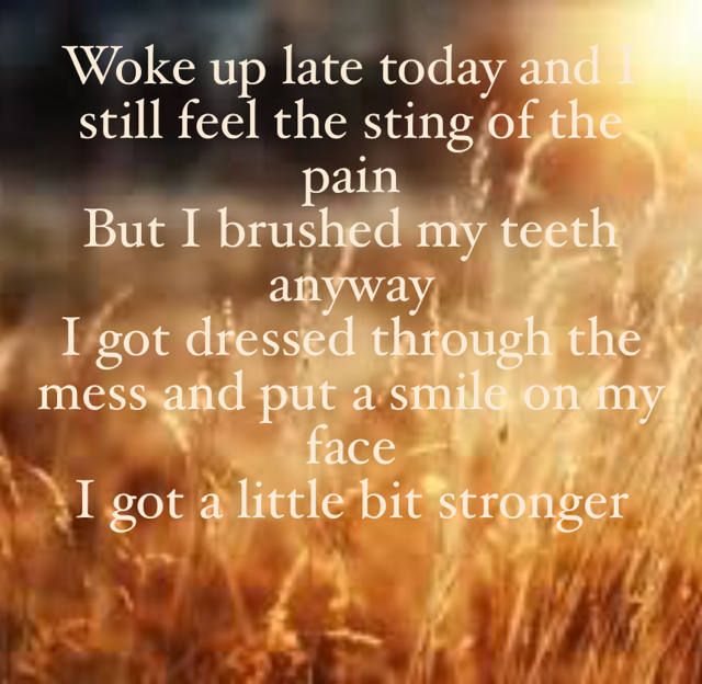 Woke up late today and I still feel the sting of the pain But I brushed my teeth anyway I got dressed through the mess and put a smile on my face I got a little bit stronger
