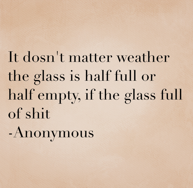 It dosn't matter weather the glass is half full or half empty, if the glass full of shit -Anonymous