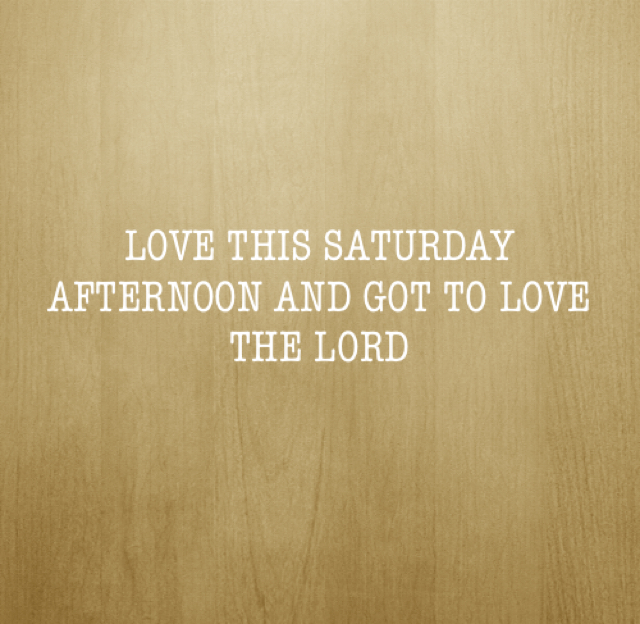 LOVE THIS SATURDAY AFTERNOON AND GOT TO LOVE THE LORD
