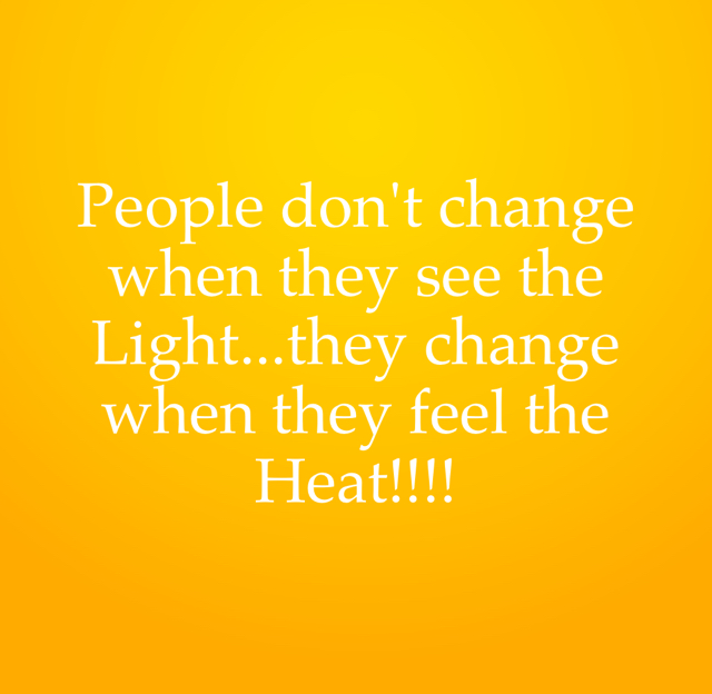 People don't change when they see the Light...they change when they feel the Heat!!!!