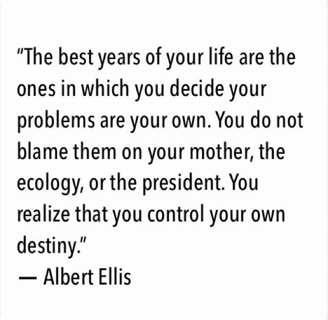 """The best years of your life are the ones in which you decide your problems are your own. You do not blame them on your mother, the ecology, or the president. You realize that you control your own destiny.""  ― Albert Ellis"