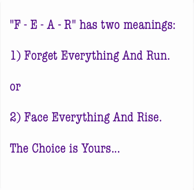 """""""F - E - A - R"""" has two meanings: 1) Forget Everything And Run. or 2) Face Everything And Rise. The Choice is Yours..."""