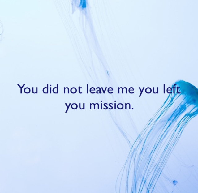 You did not leave me you left you mission.