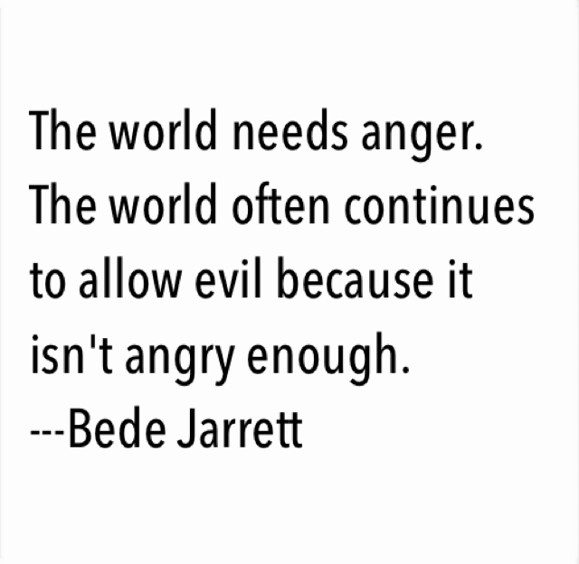 The world needs anger. The world often continues to allow evil because it isn't angry enough. ---Bede Jarrett