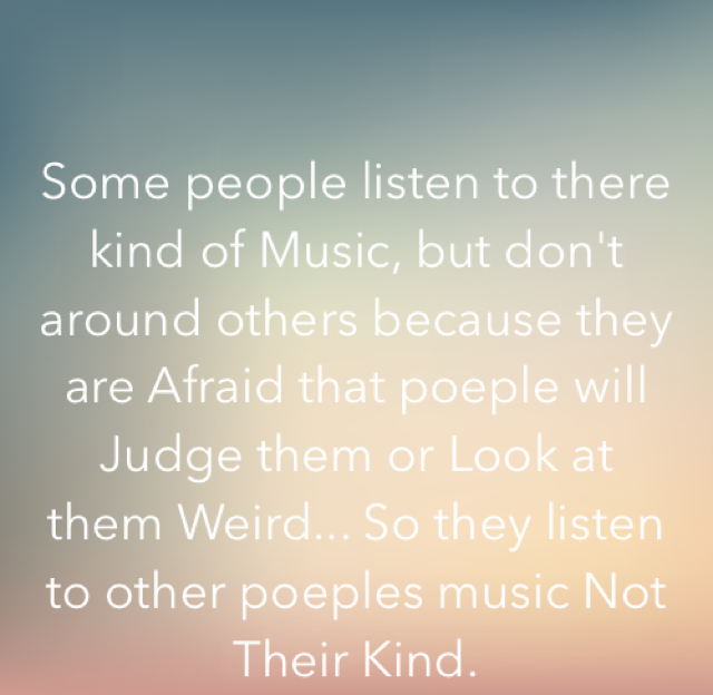 Some people listen to there kind of Music, but don't around others because they are Afraid that poeple will Judge them or Look at them Weird... So they listen to other poeples music Not Their Kind.