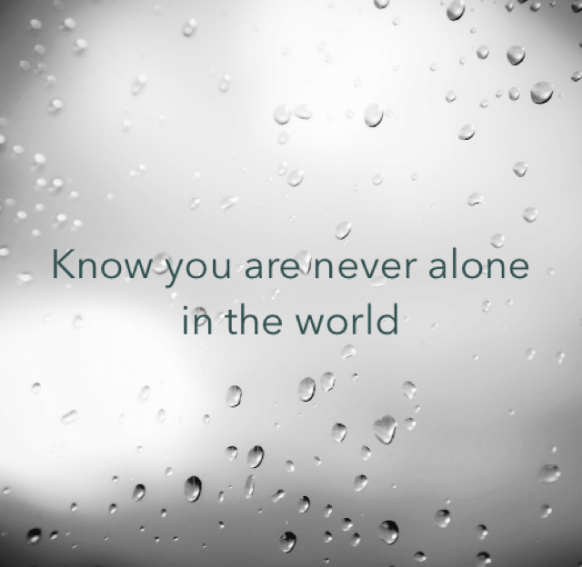 Know you are never alone in the world