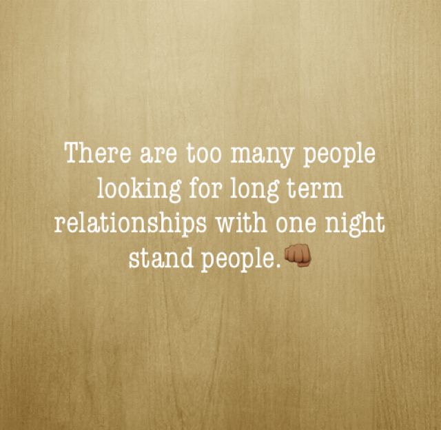 There are too many people looking for long term relationships with one night stand people.👊🏾