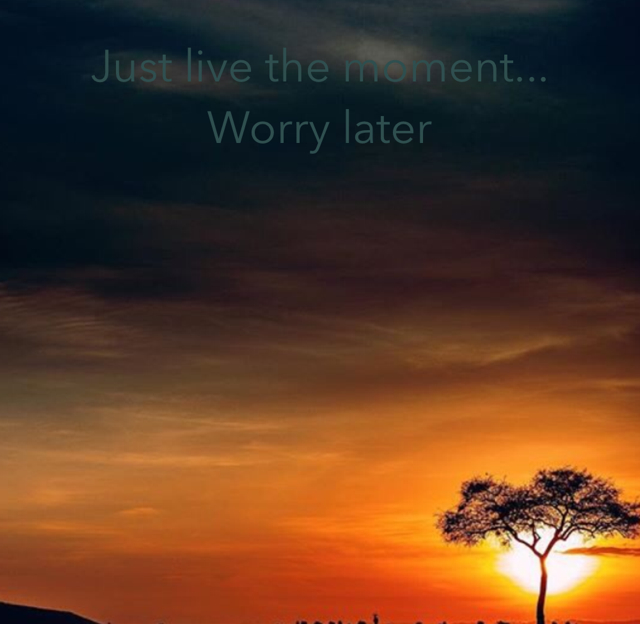Just live the moment... Worry later