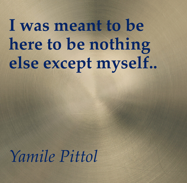 I was meant to be here to be nothing else except myself..                                               Yamile Pittol