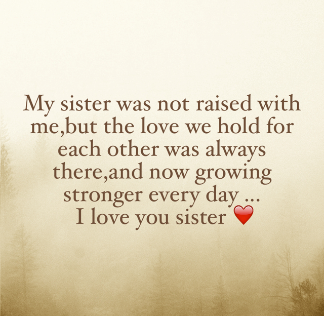 My sister was not raised with me,but the love we hold for each other was always there,and now growing stronger every day ...  I love you sister ❤️