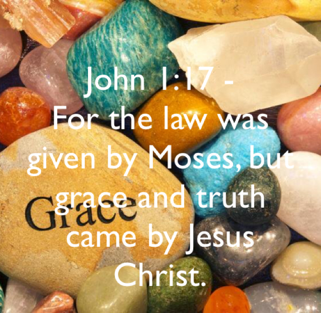 John 1:17 -  For the law was given by Moses, but grace and truth came by Jesus Christ.