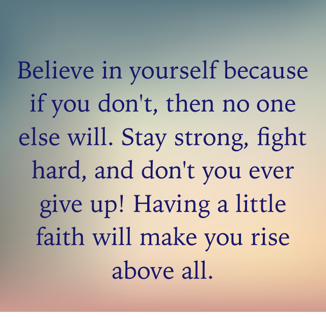Believe in yourself because if you don't, then no one else will. Stay strong, fight hard, and don't you ever give up! Having a little faith will make you rise above all.