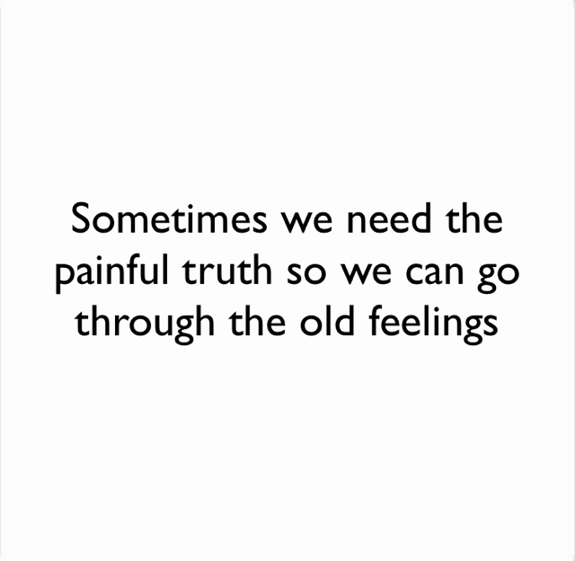 Sometimes we need the painful truth so we can go through the old feelings