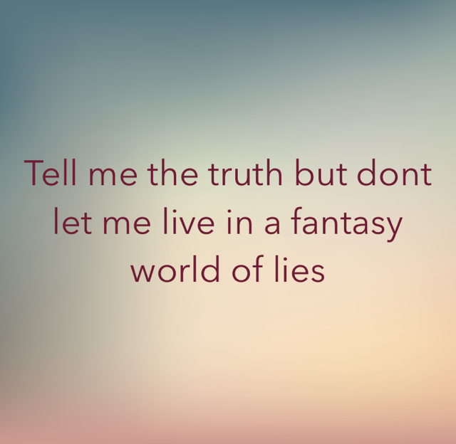 Tell me the truth but dont let me live in a fantasy world of lies