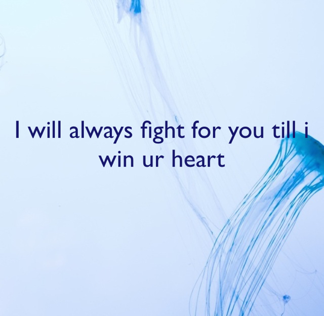 I will always fight for you till i win ur heart