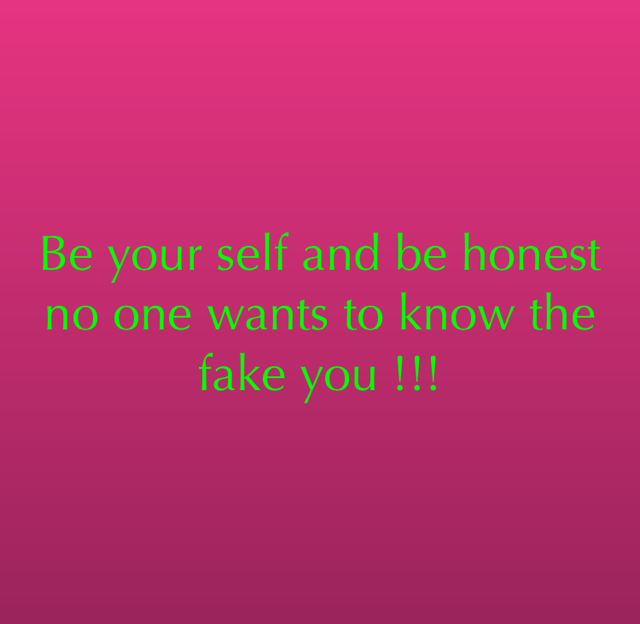 Be your self and be honest no one wants to know the fake you !!!