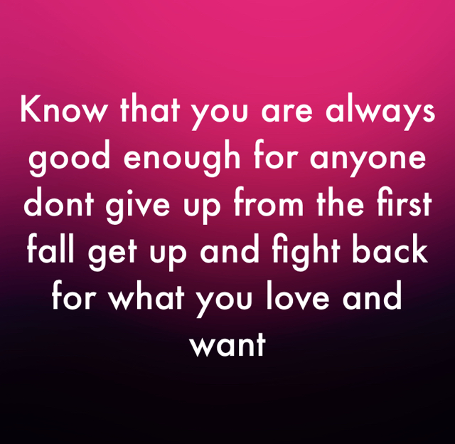 Know that you are always good enough for anyone dont give up from the first fall get up and fight back for what you love and want