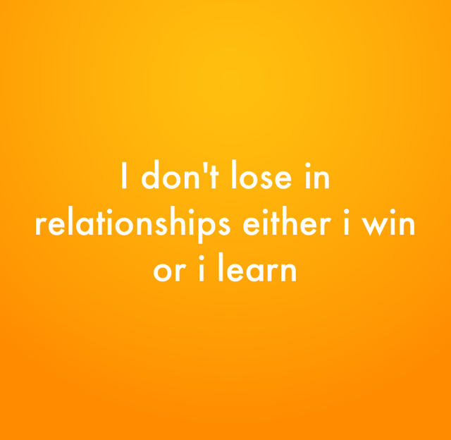 I don't lose in relationships either i win or i learn