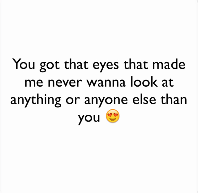 You got that eyes that made me never wanna look at anything or anyone else than you 😍