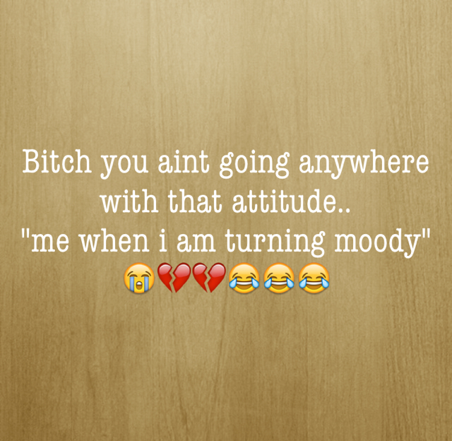 """Bitch you aint going anywhere with that attitude.. """"me when i am turning moody"""" 😭💔💔😂😂😂"""