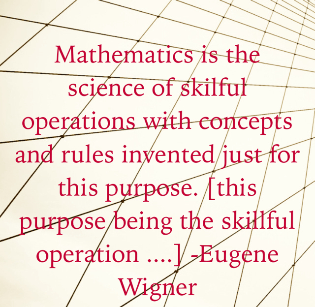 Mathematics is the science of skilful operations with concepts and rules invented just for this purpose. [this purpose being the skillful operation ....] -Eugene Wigner