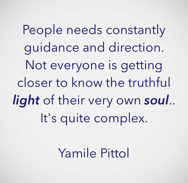 People needs constantly guidance and direction.    Not everyone is getting closer to know the truthful light of their very own soul..             It's quite complex.                                            Yamile Pittol