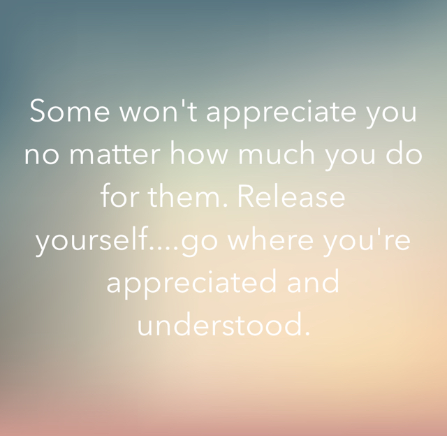 Some won't appreciate you no matter how much you do for them. Release yourself....go where you're appreciated and understood.