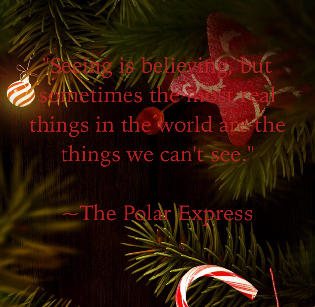 """Seeing is believing, but sometimes the most real things in the world are the things we can't see."" ~The Polar Express"