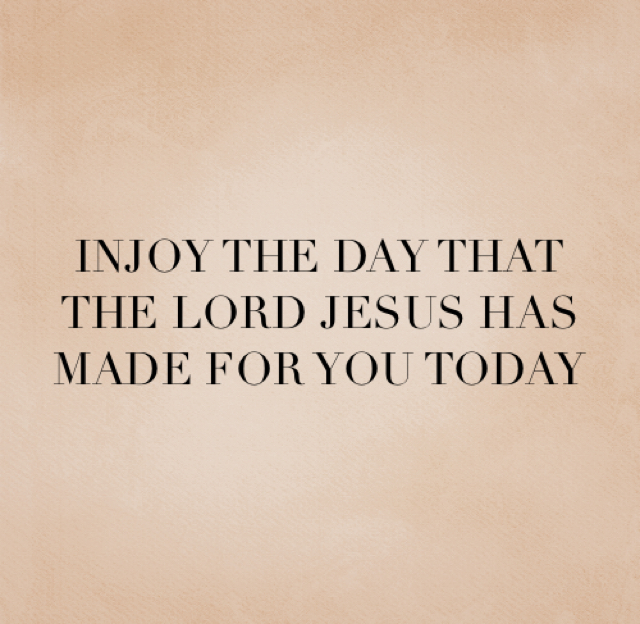 INJOY THE DAY THAT THE LORD JESUS HAS MADE FOR YOU TODAY