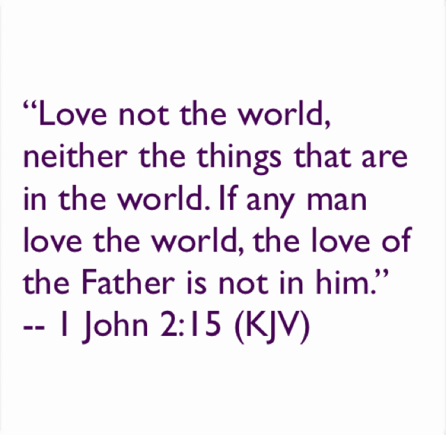 """Love not the world, neither the things that are in the world. If any man love the world, the love of the Father is not in him."" -- ‭‭1 John‬ ‭2:15‬ ‭(KJV‬‬)"