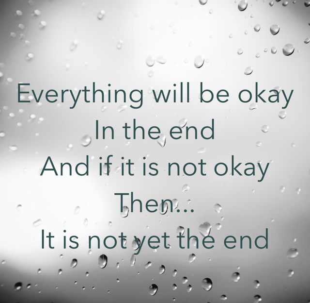 Everything will be okay In the end And if it is not okay  Then... It is not yet the end