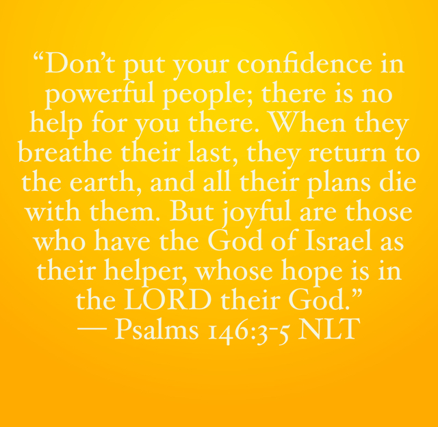 """""""Don't put your confidence in powerful people; there is no help for you there. When they breathe their last, they return to the earth, and all their plans die with them. But joyful are those who have the God of Israel as their helper, whose hope is in the LORD their God."""" — Psalms 146:3-5 NLT"""