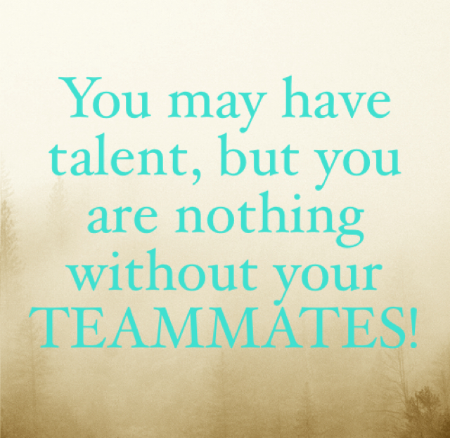 You may have talent, but you are nothing without your TEAMMATES!