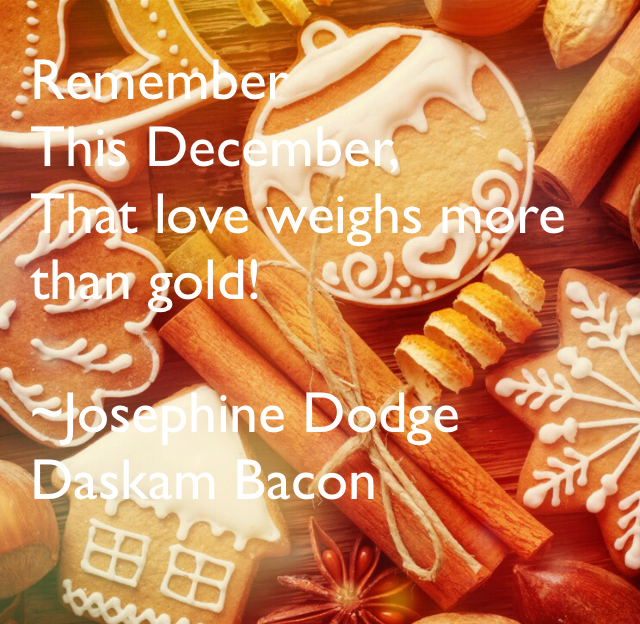 Remember This December, That love weighs more than gold! ~Josephine Dodge Daskam Bacon