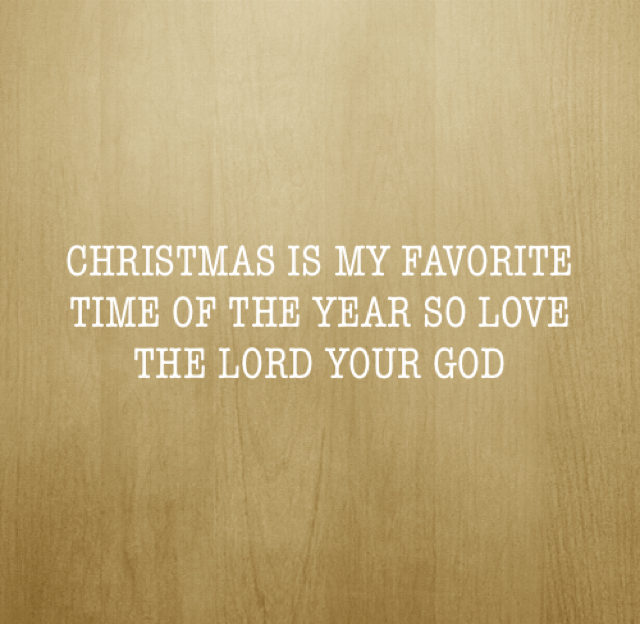CHRISTMAS IS MY FAVORITE TIME OF THE YEAR SO LOVE THE LORD YOUR GOD