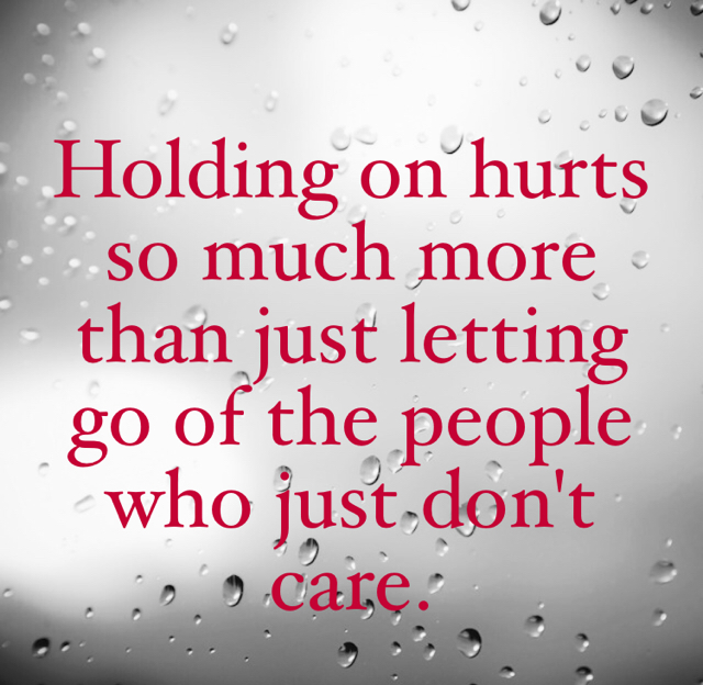 Holding on hurts so much more than just letting go of the people who just don't care.