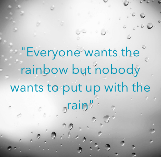 """""""Everyone wants the rainbow but nobody wants to put up with the rain"""""""