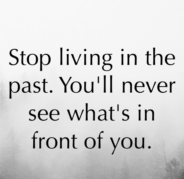 Stop living in the past. You'll never see what's in front of you.