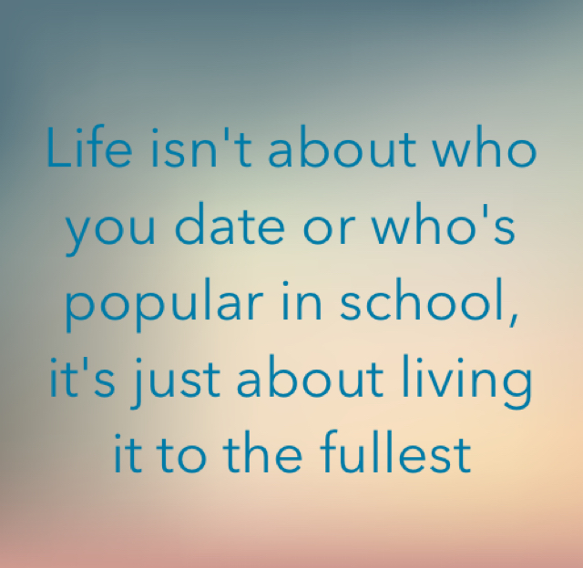 Life isn't about who you date or who's popular in school, it's just about living it to the fullest