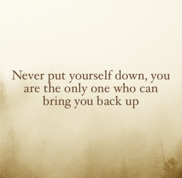 Never put yourself down, you are the only one who can bring you back up