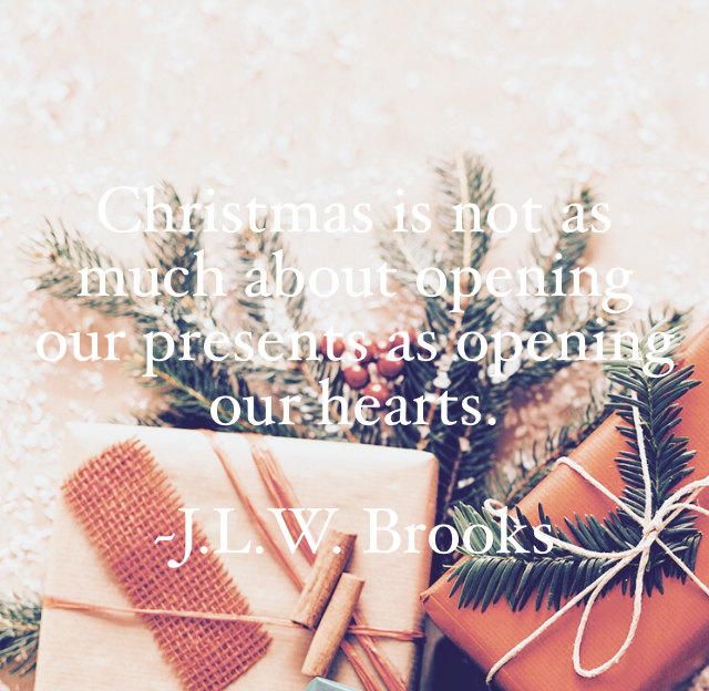 Christmas is not as much about opening our presents as opening our hearts.  ~J.L.W. Brooks