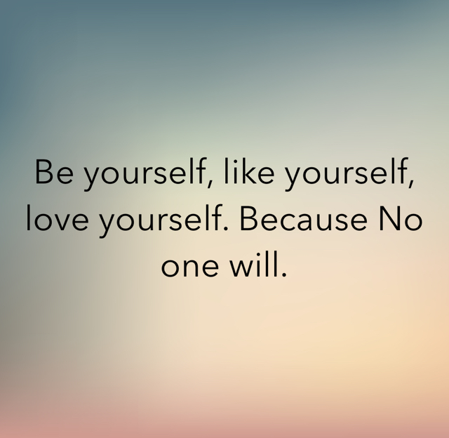 Be yourself, like yourself, love yourself. Because No one will.