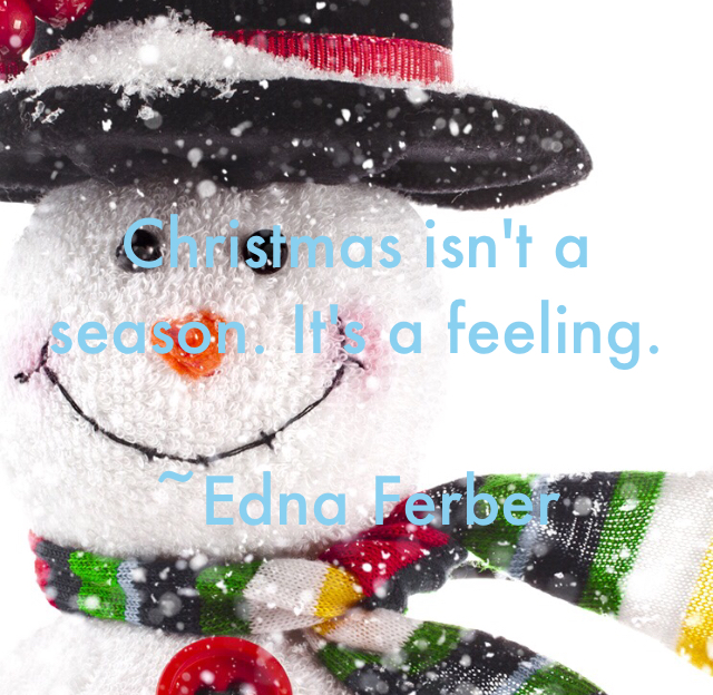 Christmas isn't a season. It's a feeling. ~Edna Ferber