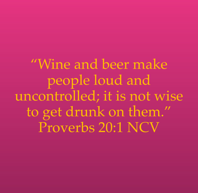 """""""Wine and beer make people loud and uncontrolled; it is not wise to get drunk on them."""" Proverbs 20:1 NCV"""