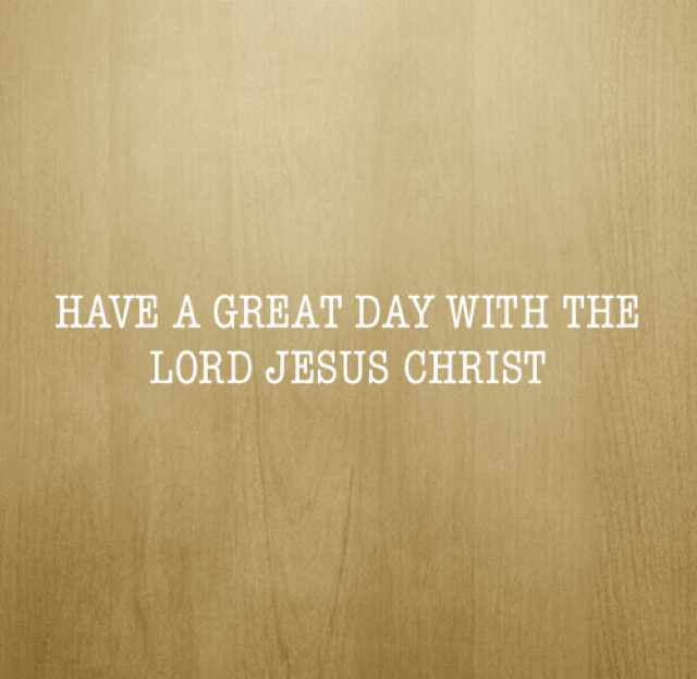 HAVE A GREAT DAY WITH THE LORD JESUS CHRIST