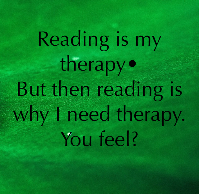 Reading is my therapy• But then reading is why I need therapy.  You feel?