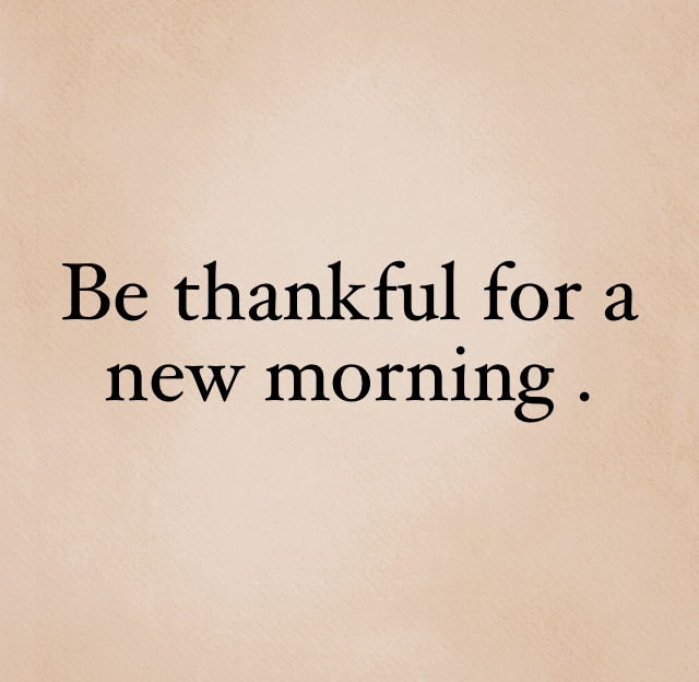 Be thankful for a new morning .