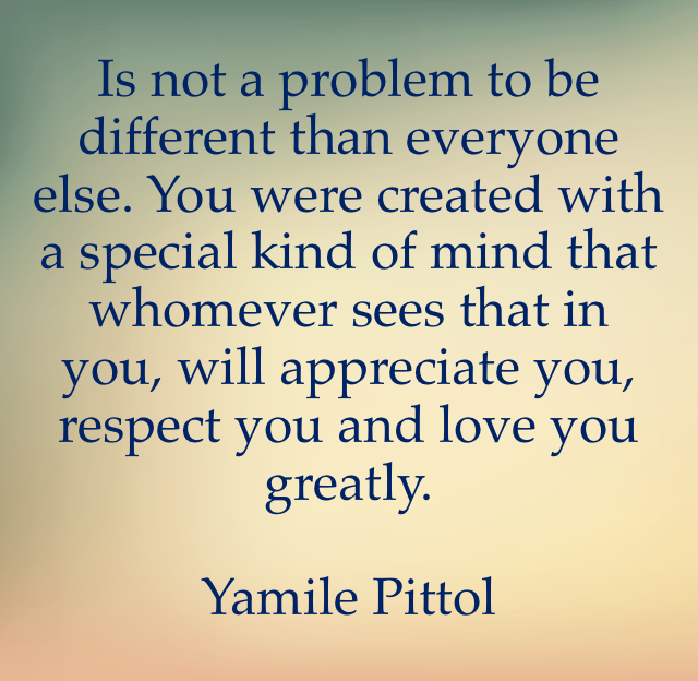 Is not a problem to be different than everyone else. You were created with a special kind of mind that whomever sees that in you, will appreciate you, respect you and love you greatly.  Yamile Pittol